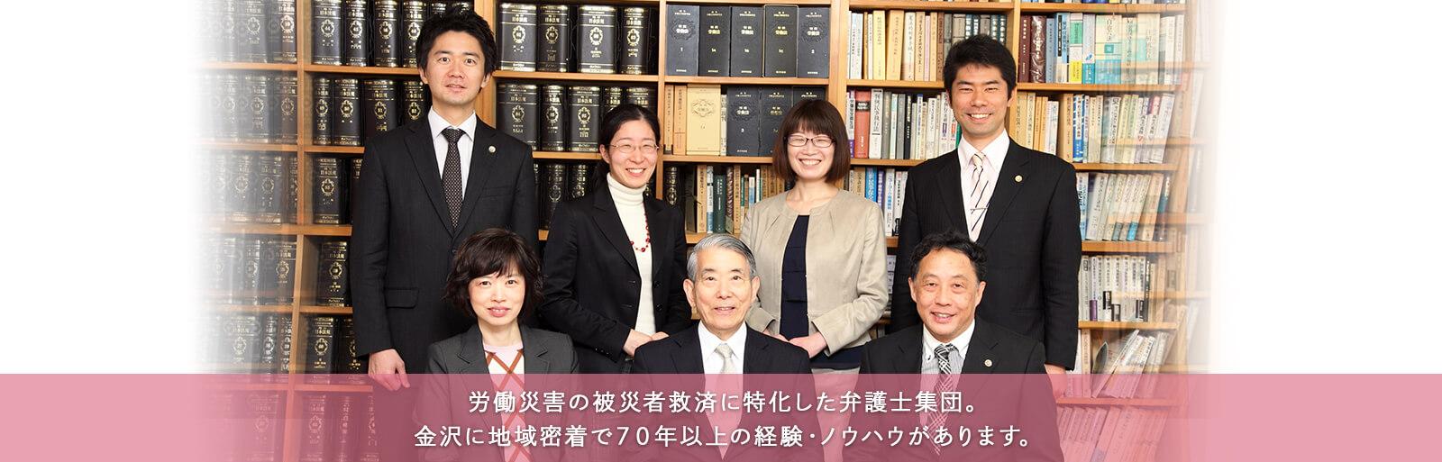 労働災害の被害者救済に特化した弁護士集団。金沢に地域密着で70年以上の経験・ノウハウが自慢です。